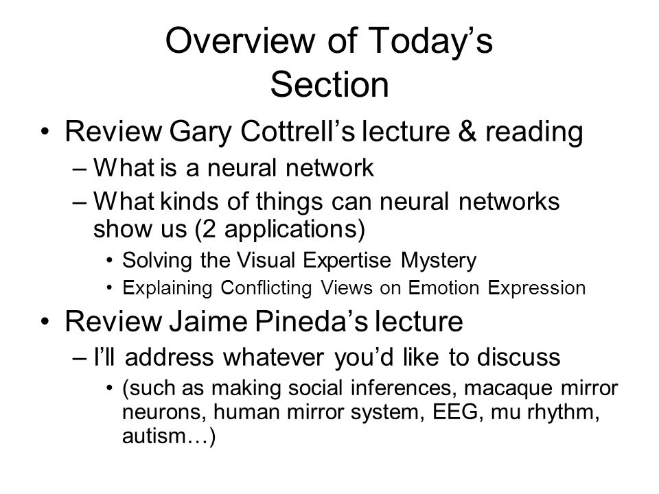 Overview of Today's Section Review Gary Cottrell's lecture & reading –What is a neural network –What kinds of things can neural networks show us (2 applications) Solving the Visual Expertise Mystery Explaining Conflicting Views on Emotion Expression Review Jaime Pineda's lecture –I'll address whatever you'd like to discuss (such as making social inferences, macaque mirror neurons, human mirror system, EEG, mu rhythm, autism…)