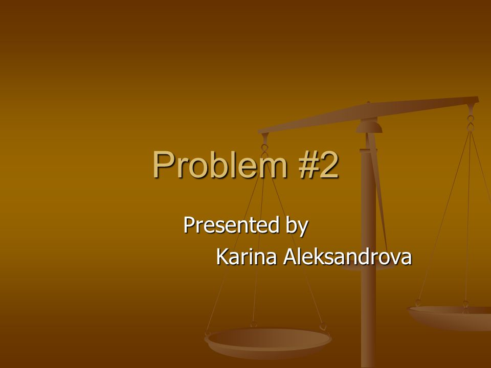 Problem #2 Presented by Karina Aleksandrova