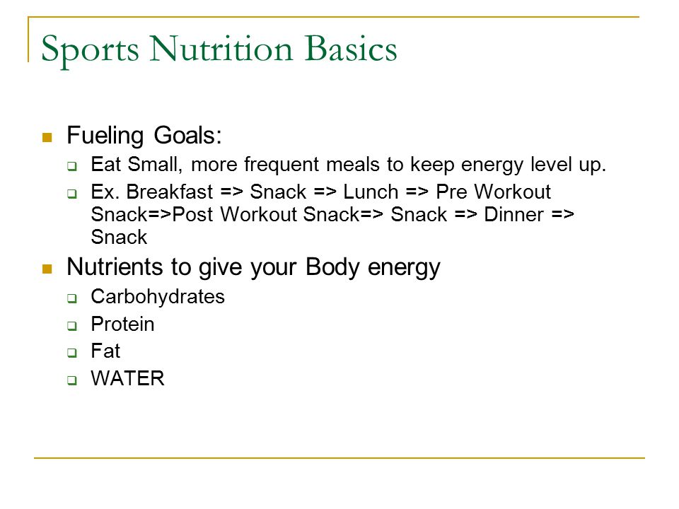 Sports Nutrition Basics Fueling Goals:  Eat Small, more frequent meals to keep energy level up.  Ex. Breakfast => Snack => Lunch => Pre Workout Snac