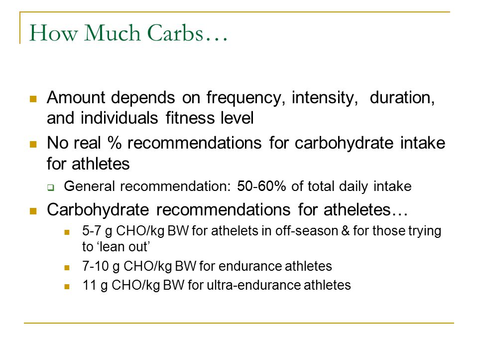 How Much Carbs… Amount depends on frequency, intensity, duration, and individuals fitness level No real % recommendations for carbohydrate intake for