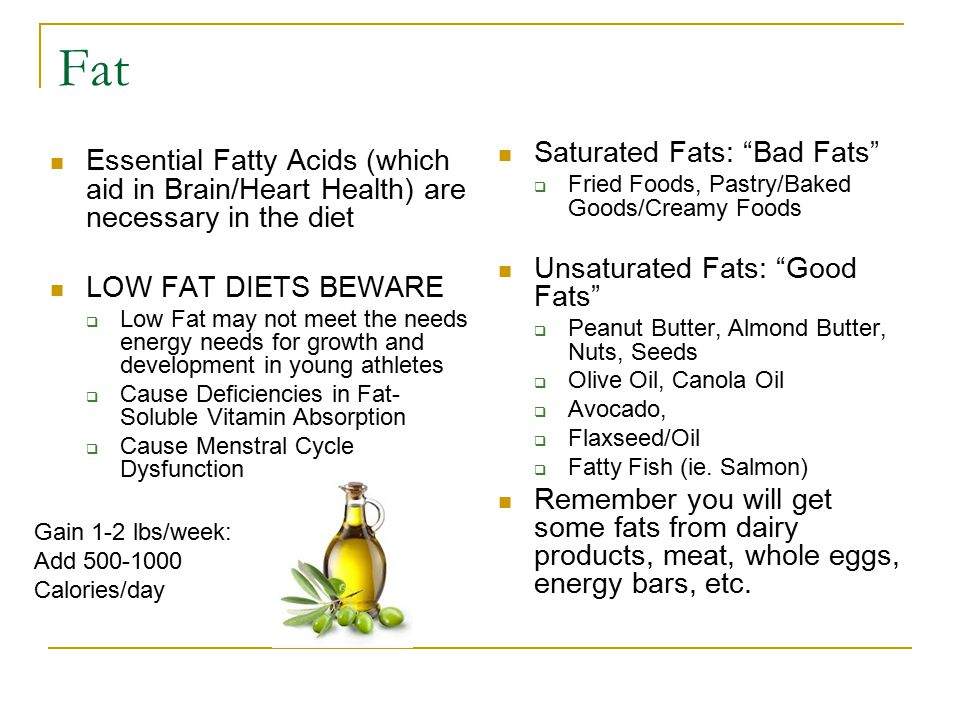 "Fat Saturated Fats: ""Bad Fats""  Fried Foods, Pastry/Baked Goods/Creamy Foods Unsaturated Fats: ""Good Fats""  Peanut Butter, Almond Butter, Nuts, Seed"