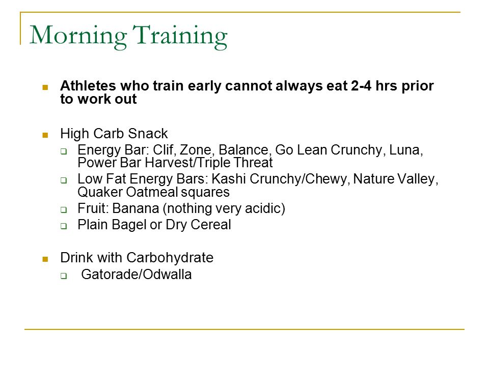 Morning Training Athletes who train early cannot always eat 2-4 hrs prior to work out High Carb Snack  Energy Bar: Clif, Zone, Balance, Go Lean Crunc