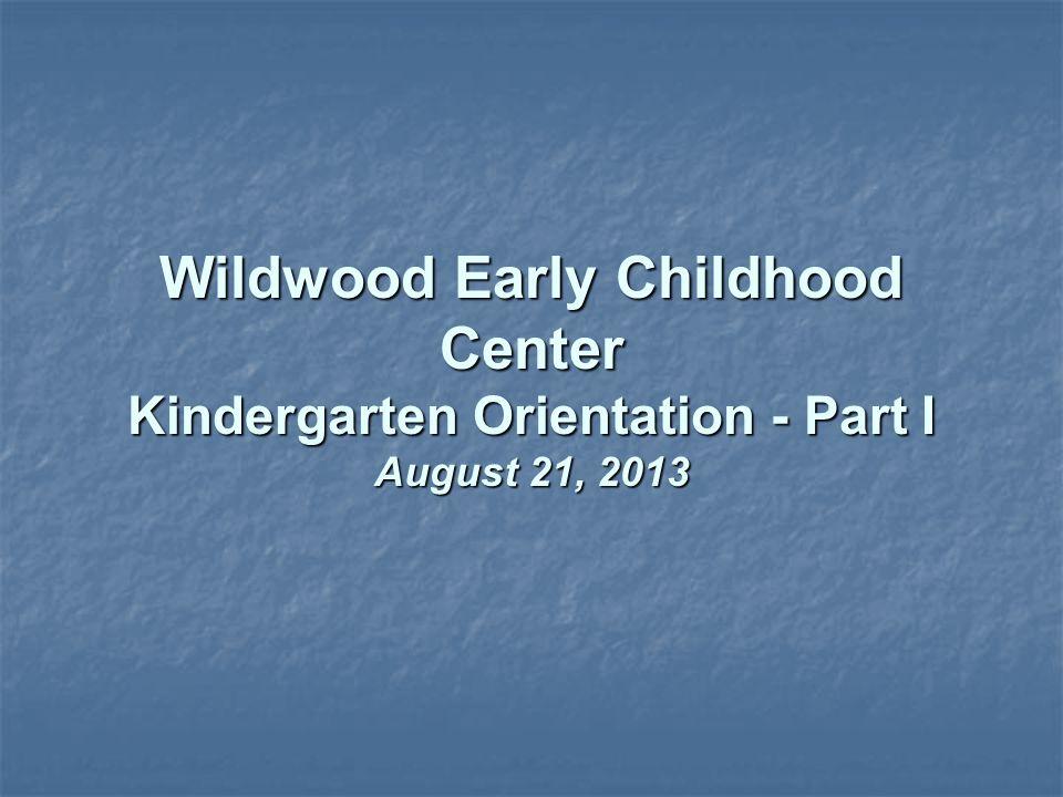 Wildwood Early Childhood Center Kindergarten Orientation - Part I August 21, 2013