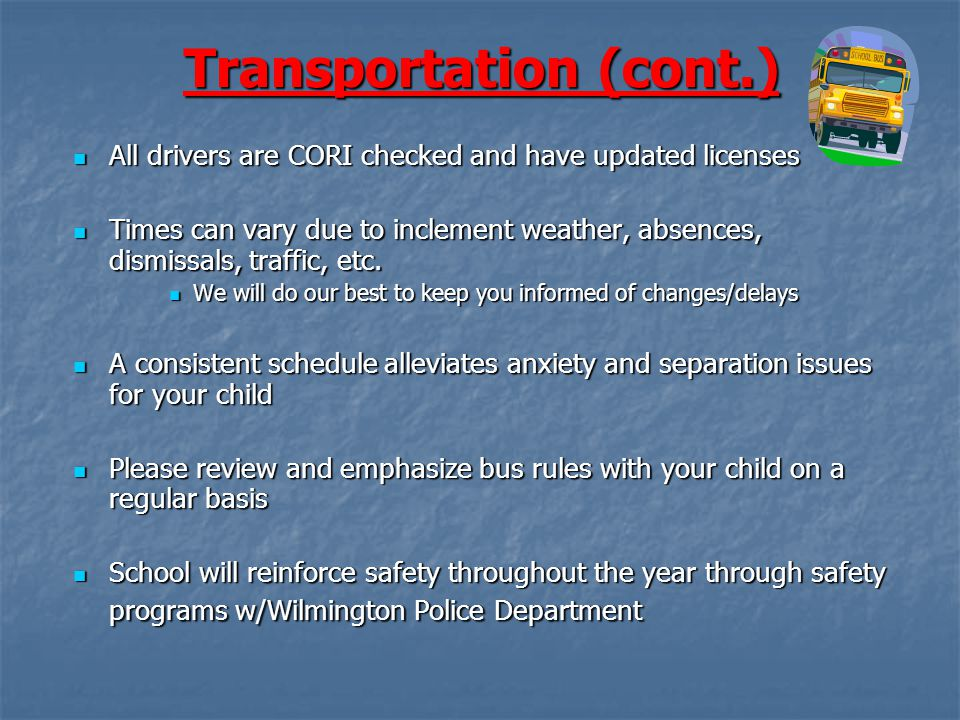 Transportation (cont.) All drivers are CORI checked and have updated licenses All drivers are CORI checked and have updated licenses Times can vary due to inclement weather, absences, dismissals, traffic, etc.
