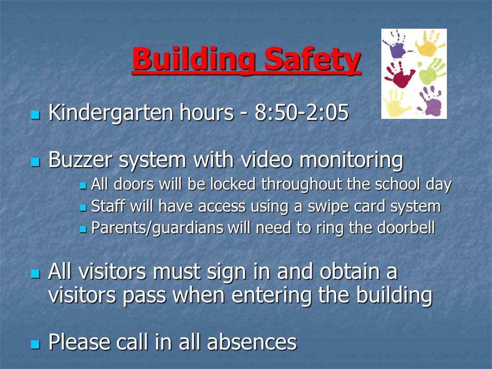 Building Safety Kindergarten hours - 8:50-2:05 Kindergarten hours - 8:50-2:05 Buzzer system with video monitoring Buzzer system with video monitoring All doors will be locked throughout the school day All doors will be locked throughout the school day Staff will have access using a swipe card system Staff will have access using a swipe card system Parents/guardians will need to ring the doorbell Parents/guardians will need to ring the doorbell All visitors must sign in and obtain a visitors pass when entering the building All visitors must sign in and obtain a visitors pass when entering the building Please call in all absences Please call in all absences