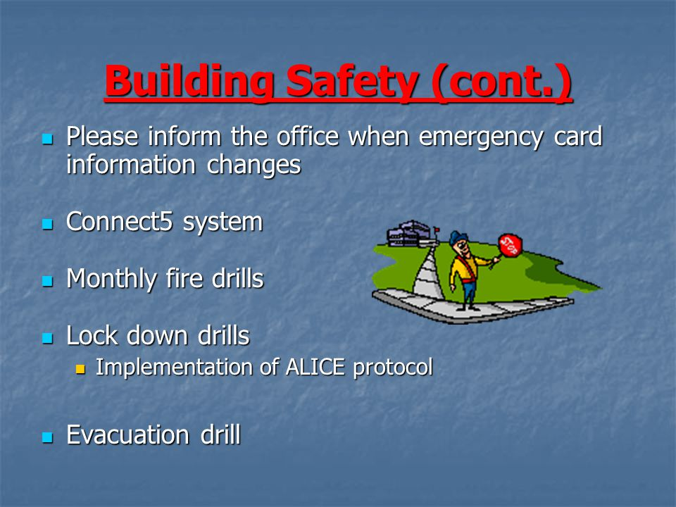 Building Safety (cont.) Please inform the office when emergency card information changes Please inform the office when emergency card information changes Connect5 system Connect5 system Monthly fire drills Monthly fire drills Lock down drills Lock down drills Implementation of ALICE protocol Implementation of ALICE protocol Evacuation drill Evacuation drill
