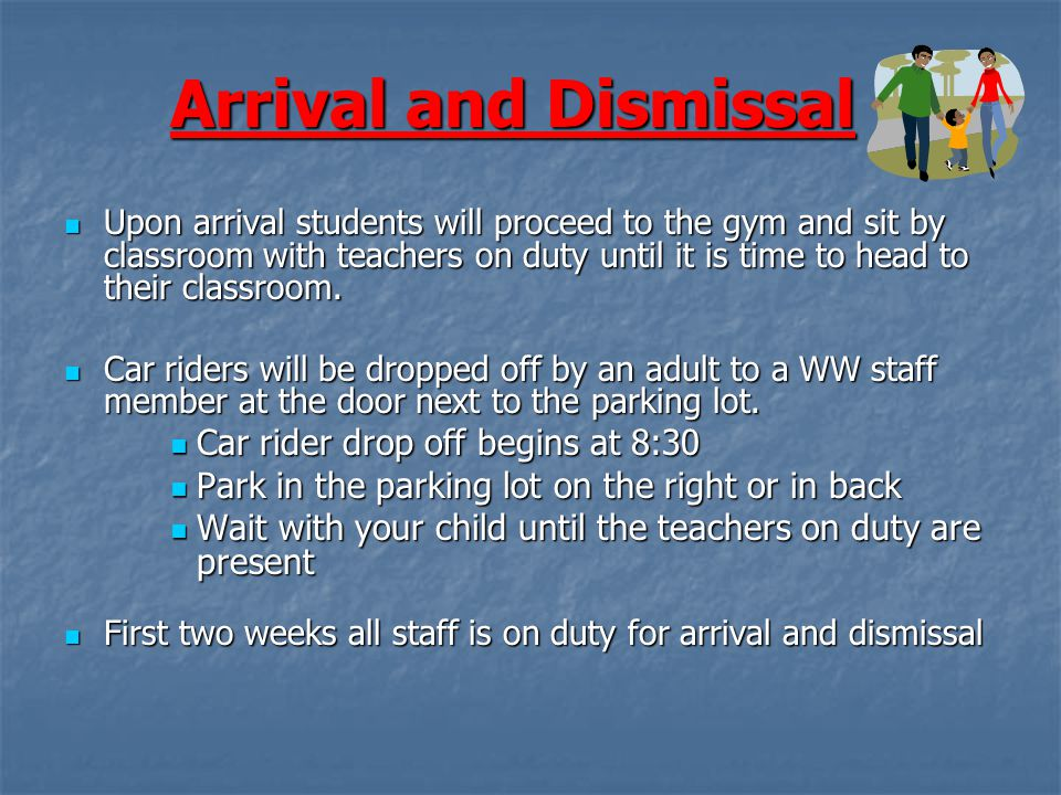 Arrival and Dismissal Upon arrival students will proceed to the gym and sit by classroom with teachers on duty until it is time to head to their classroom.