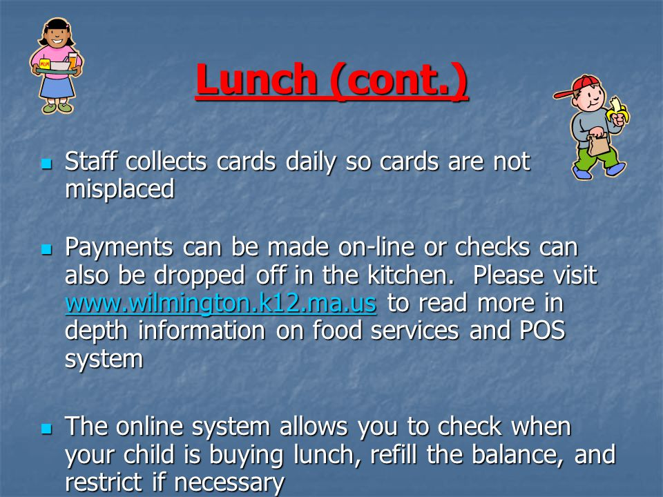 Lunch (cont.) Staff collects cards daily so cards are not misplaced Staff collects cards daily so cards are not misplaced Payments can be made on-line or checks can also be dropped off in the kitchen.
