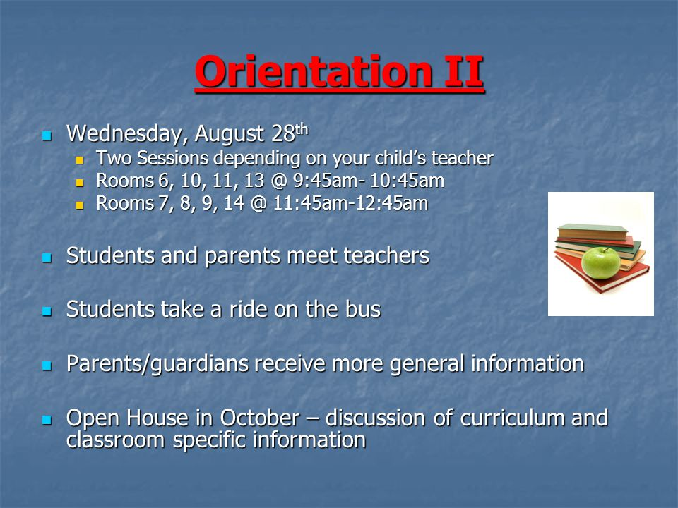 Orientation II Wednesday, August 28 th Wednesday, August 28 th Two Sessions depending on your child's teacher Two Sessions depending on your child's teacher Rooms 6, 10, 11, 13 @ 9:45am- 10:45am Rooms 6, 10, 11, 13 @ 9:45am- 10:45am Rooms 7, 8, 9, 14 @ 11:45am-12:45am Rooms 7, 8, 9, 14 @ 11:45am-12:45am Students and parents meet teachers Students and parents meet teachers Students take a ride on the bus Students take a ride on the bus Parents/guardians receive more general information Parents/guardians receive more general information Open House in October – discussion of curriculum and classroom specific information Open House in October – discussion of curriculum and classroom specific information