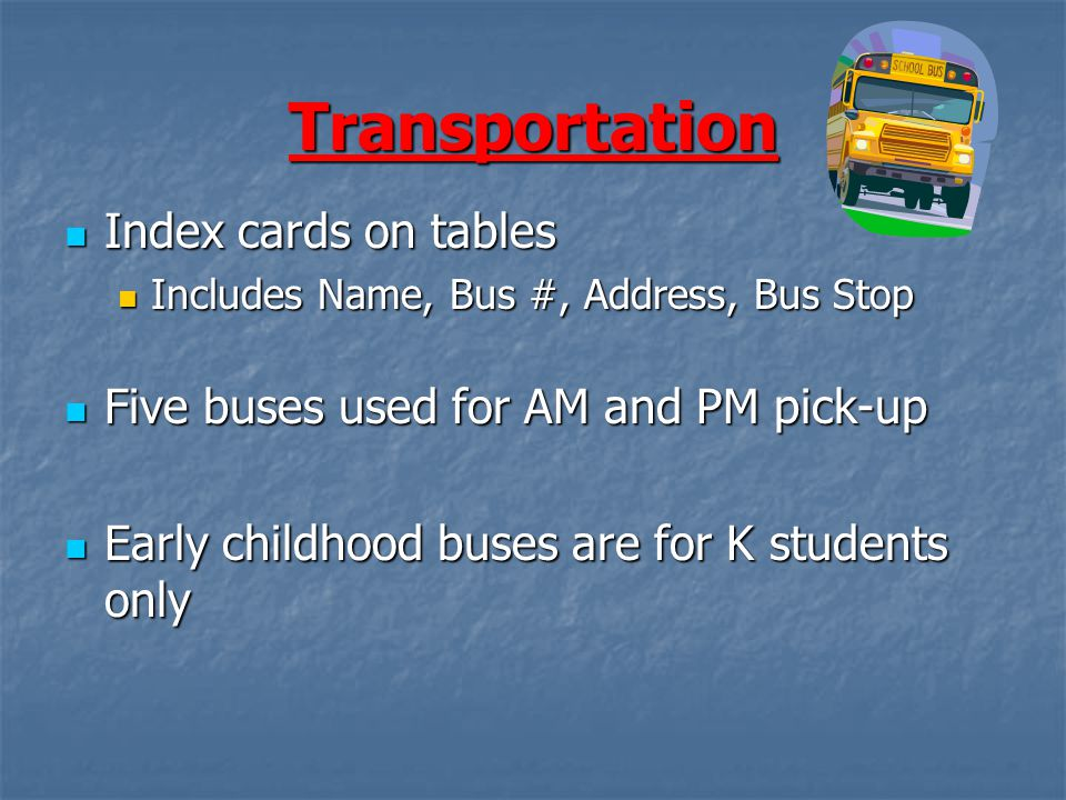 Transportation Index cards on tables Index cards on tables Includes Name, Bus #, Address, Bus Stop Includes Name, Bus #, Address, Bus Stop Five buses used for AM and PM pick-up Five buses used for AM and PM pick-up Early childhood buses are for K students only Early childhood buses are for K students only