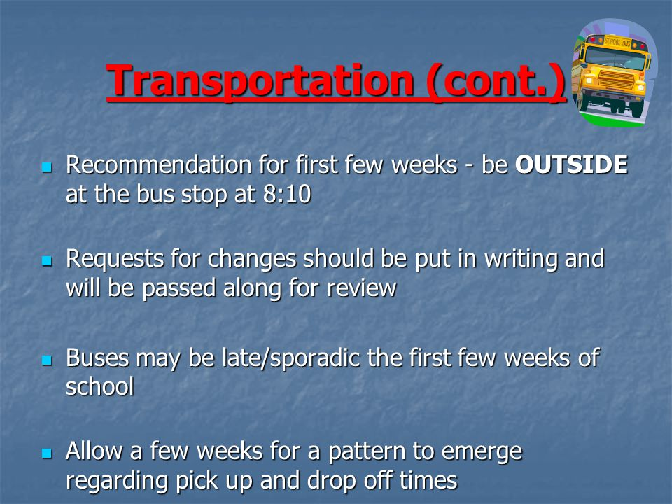 Transportation (cont.) Recommendation for first few weeks - be OUTSIDE at the bus stop at 8:10 Recommendation for first few weeks - be OUTSIDE at the bus stop at 8:10 Requests for changes should be put in writing and will be passed along for review Requests for changes should be put in writing and will be passed along for review Buses may be late/sporadic the first few weeks of school Buses may be late/sporadic the first few weeks of school Allow a few weeks for a pattern to emerge regarding pick up and drop off times Allow a few weeks for a pattern to emerge regarding pick up and drop off times