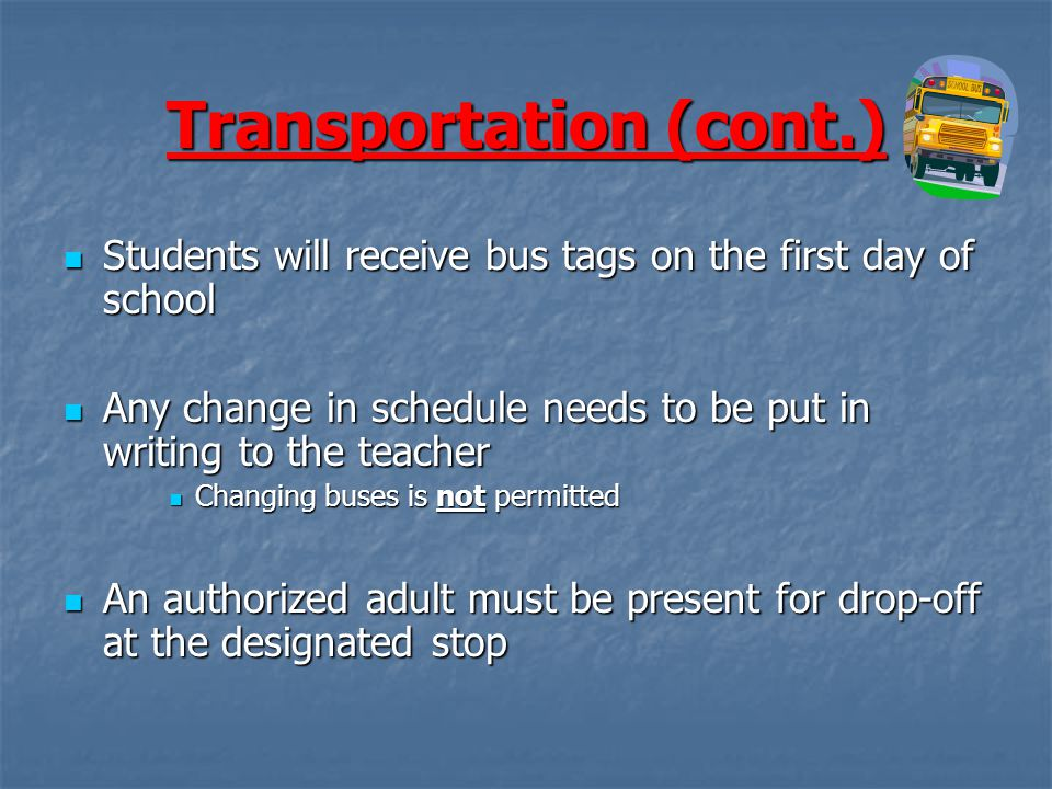 Transportation (cont.) Students will receive bus tags on the first day of school Students will receive bus tags on the first day of school Any change in schedule needs to be put in writing to the teacher Any change in schedule needs to be put in writing to the teacher Changing buses is not permitted Changing buses is not permitted An authorized adult must be present for drop-off at the designated stop An authorized adult must be present for drop-off at the designated stop