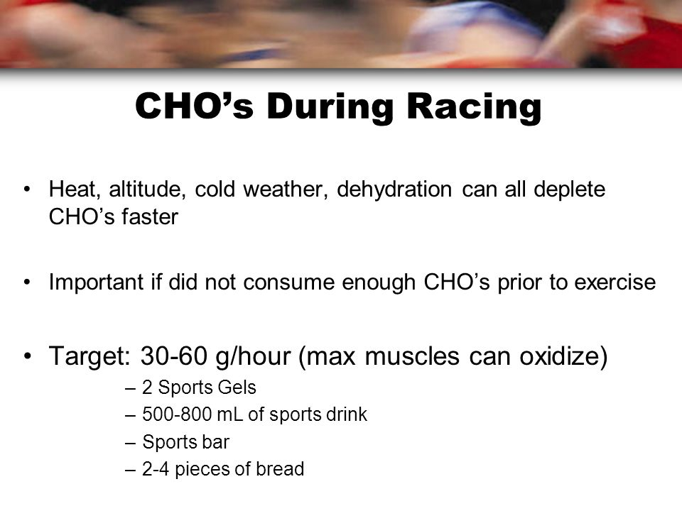 CHO's During Racing Heat, altitude, cold weather, dehydration can all deplete CHO's faster Important if did not consume enough CHO's prior to exercise Target: g/hour (max muscles can oxidize) –2 Sports Gels – mL of sports drink –Sports bar –2-4 pieces of bread