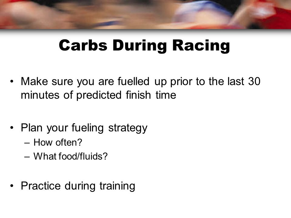 Carbs During Racing Make sure you are fuelled up prior to the last 30 minutes of predicted finish time Plan your fueling strategy –How often.