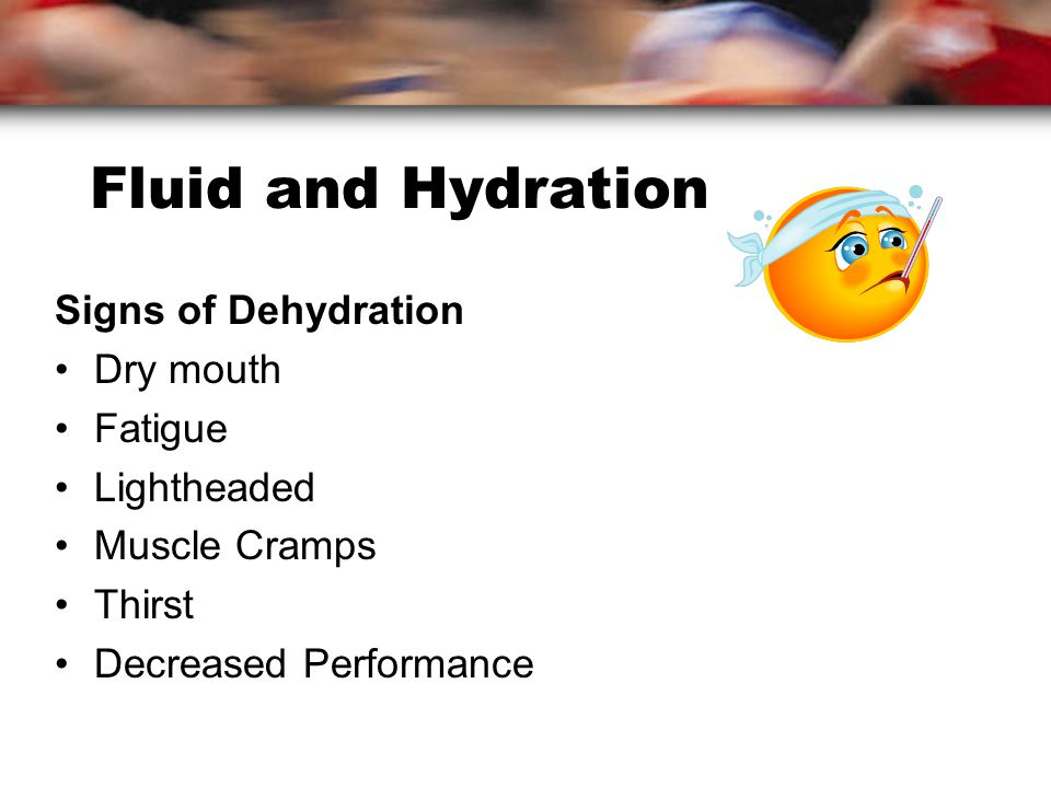 Fluid and Hydration Signs of Dehydration Dry mouth Fatigue Lightheaded Muscle Cramps Thirst Decreased Performance