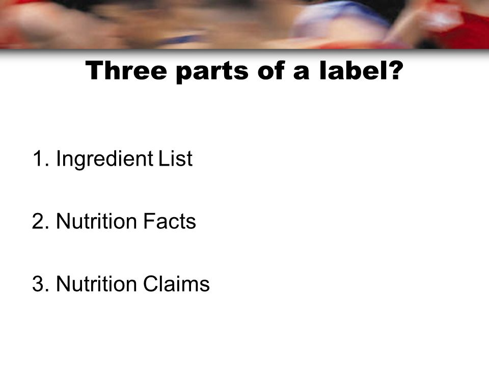 Three parts of a label 1. Ingredient List 2. Nutrition Facts 3. Nutrition Claims