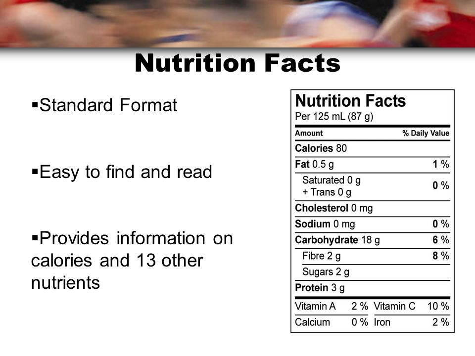 Nutrition Facts  Standard Format  Easy to find and read  Provides information on calories and 13 other nutrients