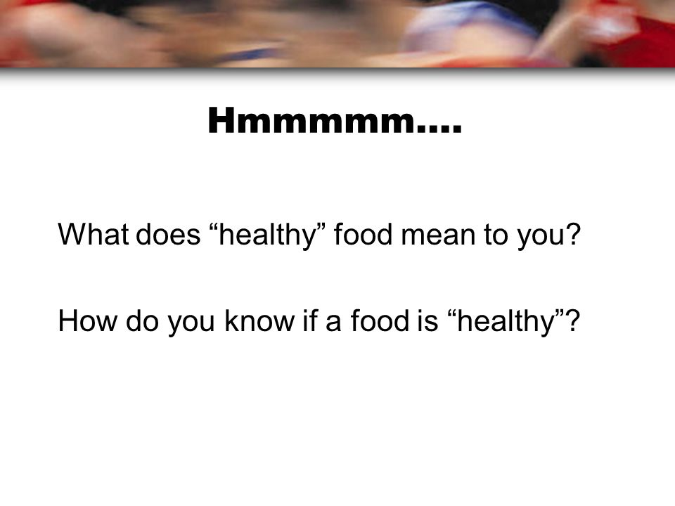 Hmmmmm…. What does healthy food mean to you How do you know if a food is healthy
