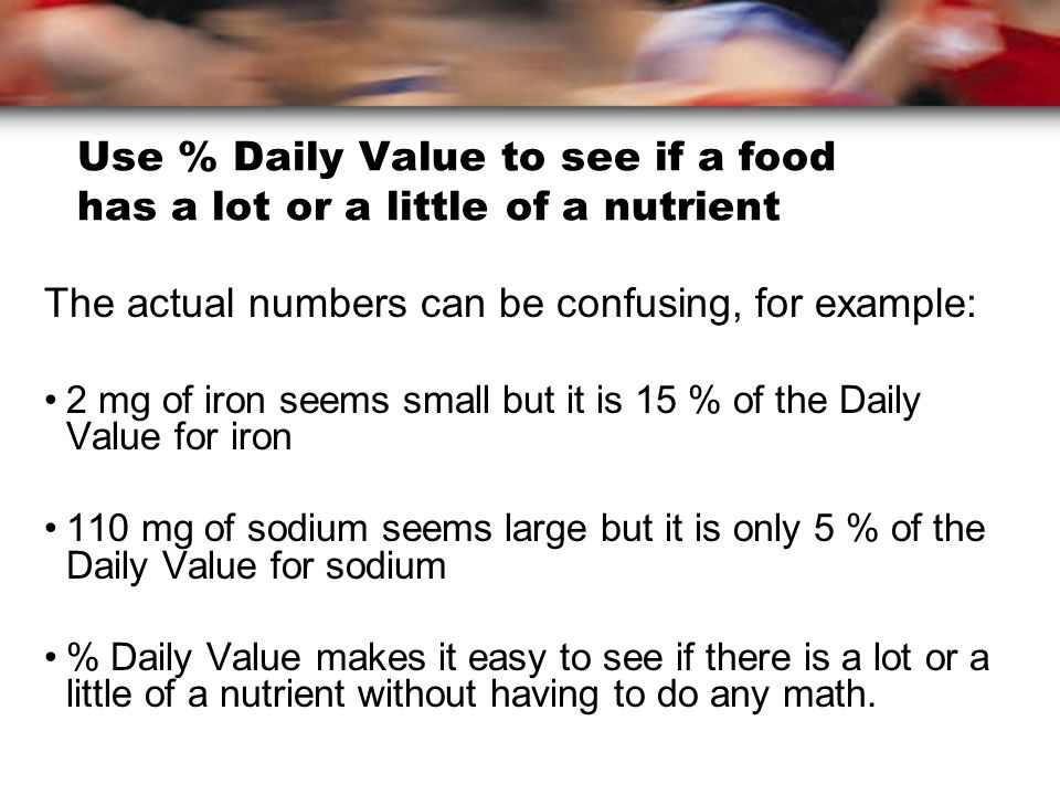 Use % Daily Value to see if a food has a lot or a little of a nutrient The actual numbers can be confusing, for example: 2 mg of iron seems small but it is 15 % of the Daily Value for iron 110 mg of sodium seems large but it is only 5 % of the Daily Value for sodium % Daily Value makes it easy to see if there is a lot or a little of a nutrient without having to do any math.