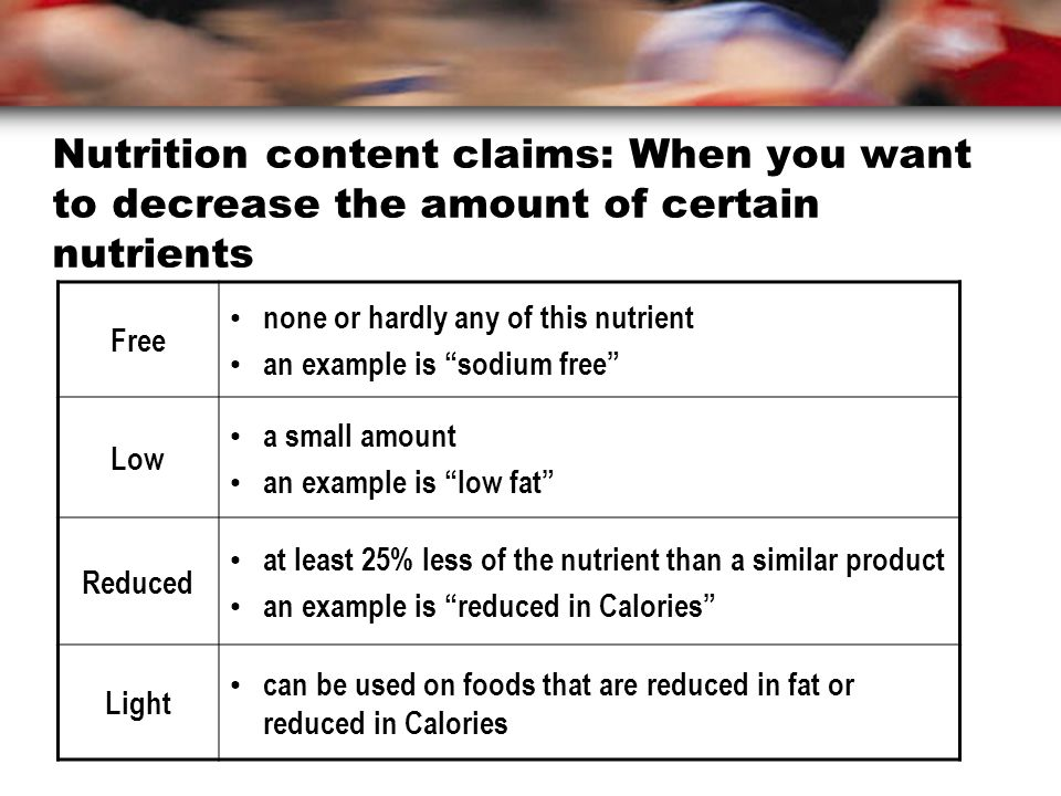 Nutrition content claims: When you want to decrease the amount of certain nutrients Free none or hardly any of this nutrient an example is sodium free Low a small amount an example is low fat Reduced at least 25% less of the nutrient than a similar product an example is reduced in Calories Light can be used on foods that are reduced in fat or reduced in Calories