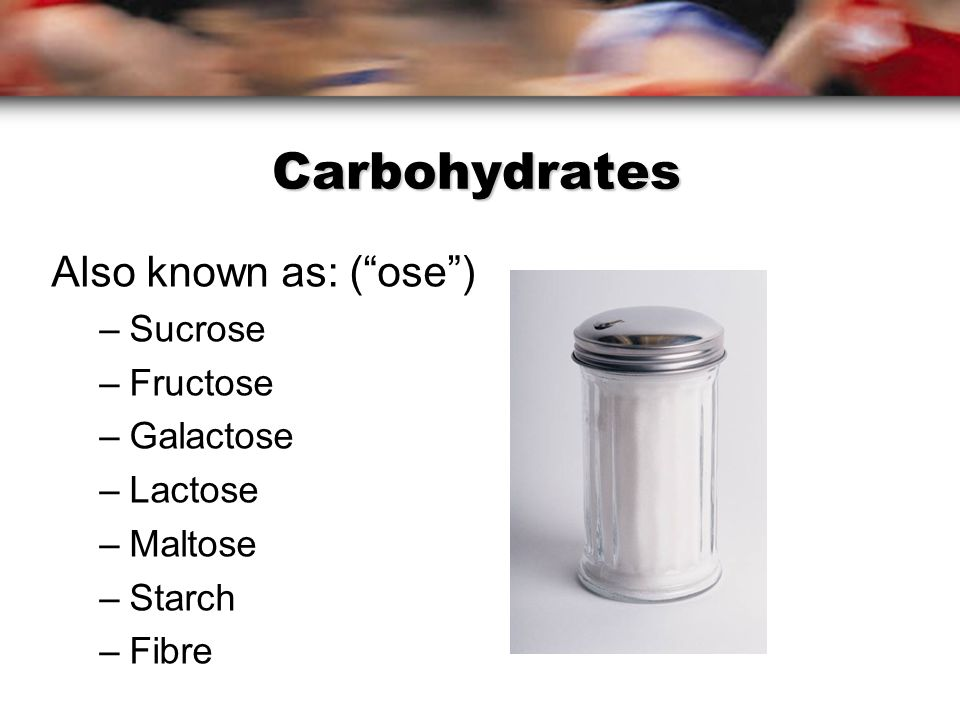 Carbohydrates Also known as: ( ose ) –Sucrose –Fructose –Galactose –Lactose –Maltose –Starch –Fibre