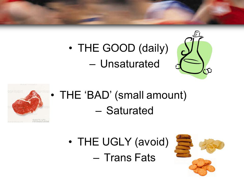 THE GOOD (daily) – Unsaturated THE 'BAD' (small amount) – Saturated THE UGLY (avoid) – Trans Fats