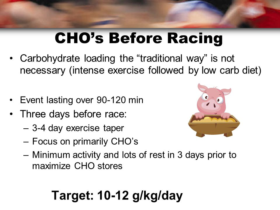 CHO's Before Racing Carbohydrate loading the traditional way is not necessary (intense exercise followed by low carb diet) Event lasting over min Three days before race: –3-4 day exercise taper –Focus on primarily CHO's –Minimum activity and lots of rest in 3 days prior to maximize CHO stores Target: g/kg/day