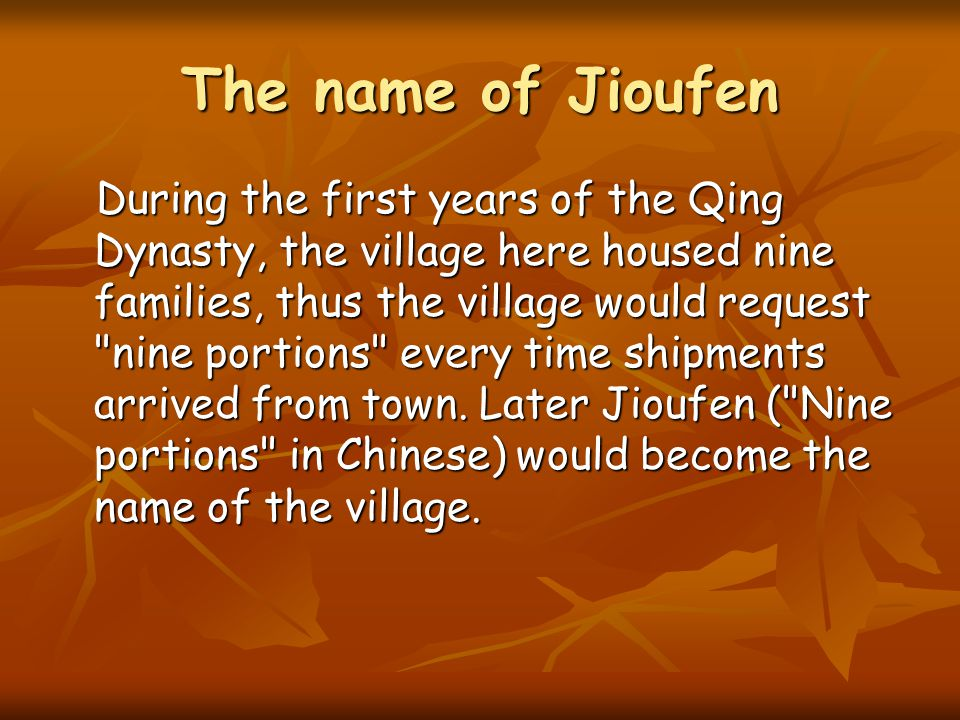 The name of Jioufen During the first years of the Qing Dynasty, the village here housed nine families, thus the village would request nine portions every time shipments arrived from town.
