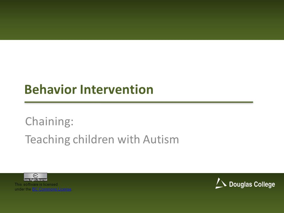 Behavior Intervention Chaining: Teaching children with Autism This software is licensed under the BC Commons License.BC Commons License