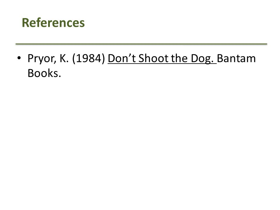 References Pryor, K. (1984) Don't Shoot the Dog. Bantam Books.