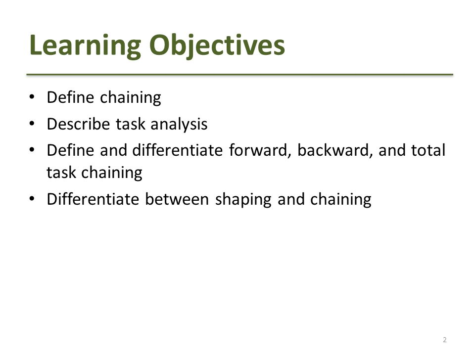Learning Objectives Define chaining Describe task analysis Define and differentiate forward, backward, and total task chaining Differentiate between shaping and chaining 2