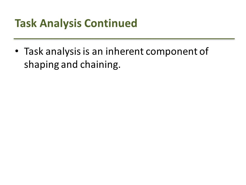 Task Analysis Continued Task analysis is an inherent component of shaping and chaining.