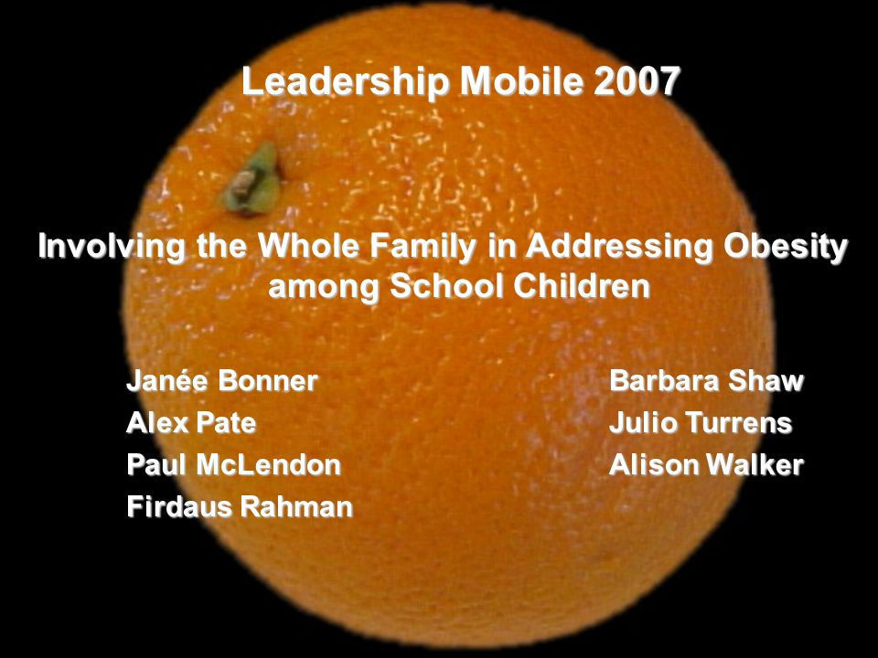 Leadership Mobile 2007 Involving the Whole Family in Addressing Obesity among School Children Janée BonnerBarbara Shaw Alex PateJulio Turrens Paul McLendon Alison Walker Firdaus Rahman