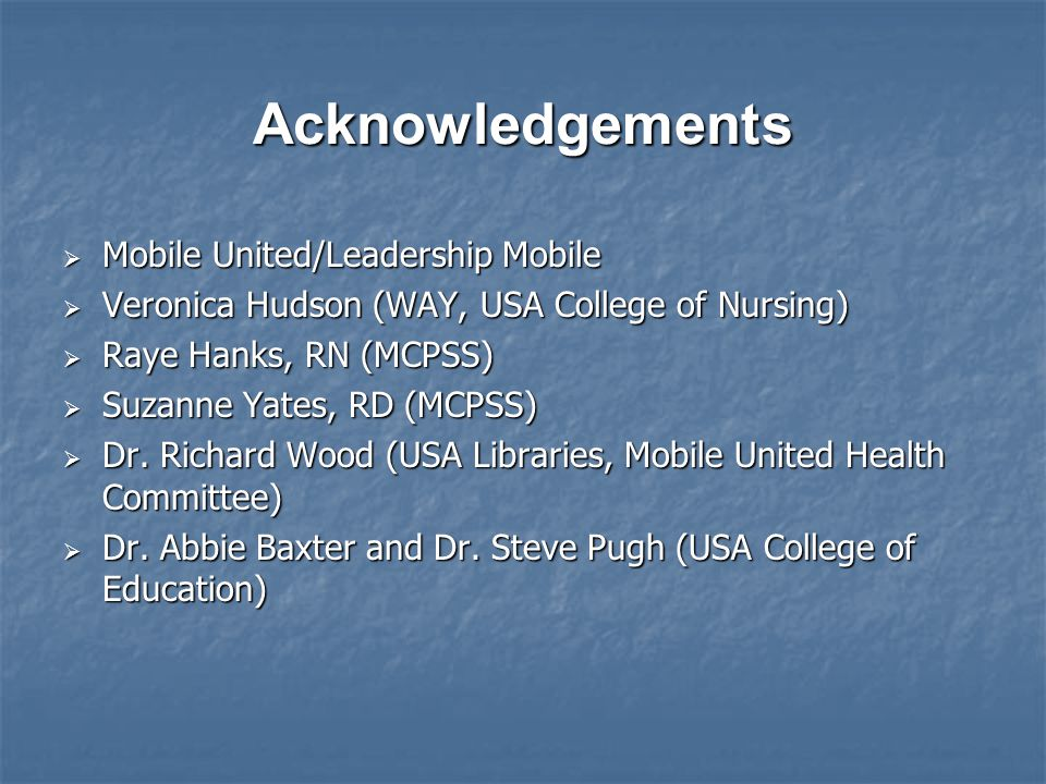 Acknowledgements  Mobile United/Leadership Mobile  Veronica Hudson (WAY, USA College of Nursing)  Raye Hanks, RN (MCPSS)  Suzanne Yates, RD (MCPSS)  Dr.