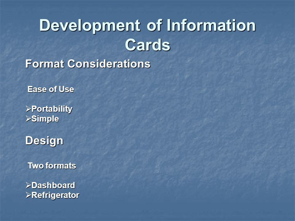 Format Considerations Ease of Use Ease of Use  Portability  Simple Design Two formats Two formats  Dashboard  Refrigerator Development of Information Cards