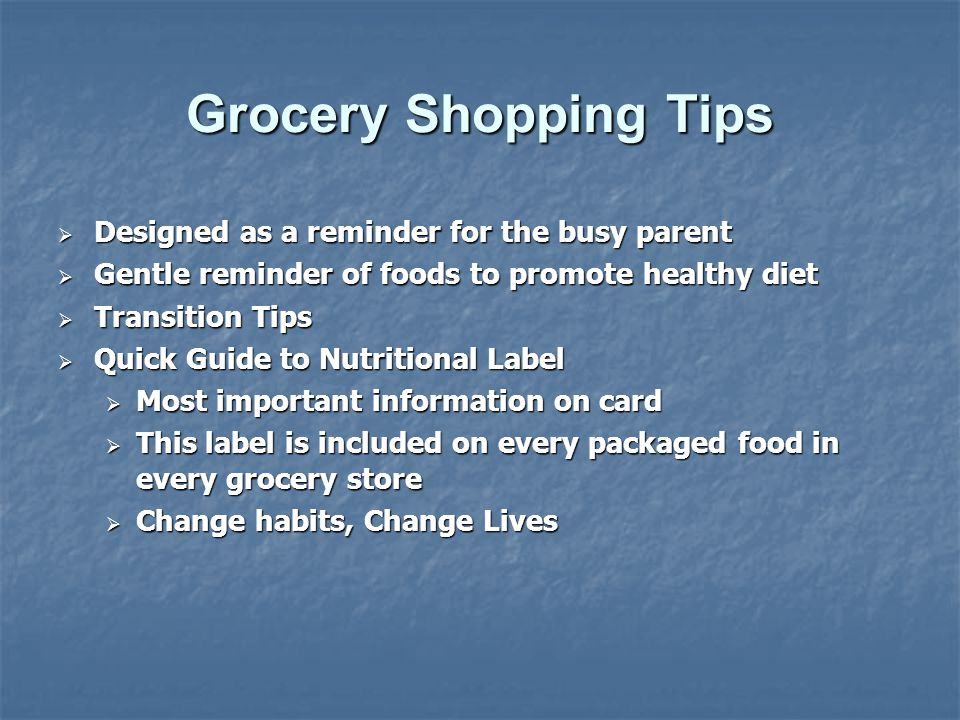 Grocery Shopping Tips  Designed as a reminder for the busy parent  Gentle reminder of foods to promote healthy diet  Transition Tips  Quick Guide to Nutritional Label  Most important information on card  This label is included on every packaged food in every grocery store  Change habits, Change Lives