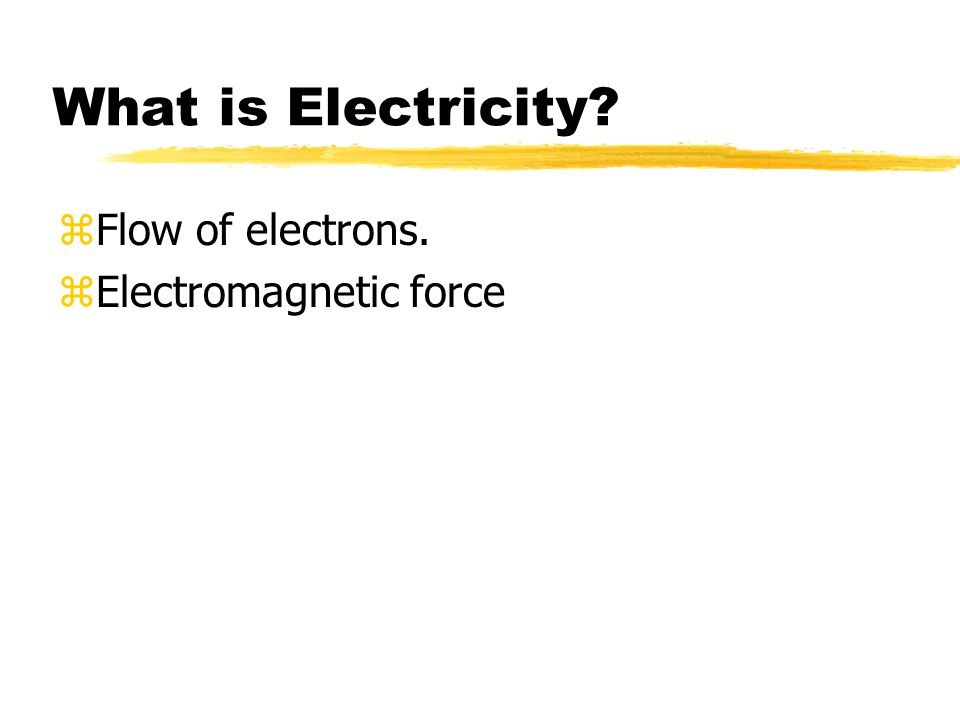 What is Electricity? zFlow of electrons. zElectromagnetic force