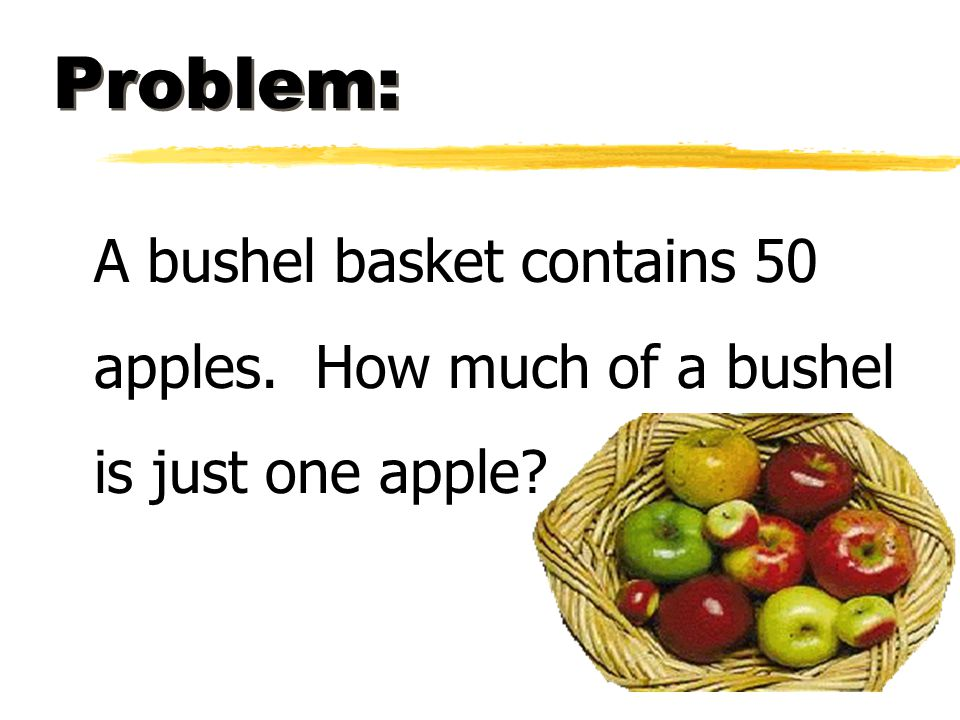 Problem: A bushel basket contains 50 apples. How much of a bushel is just one apple?