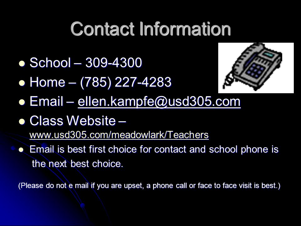 Contact Information School – 309-4300 School – 309-4300 Home – (785) 227-4283 Home – (785) 227-4283 Email – ellen.kampfe@usd305.com Email – ellen.kampfe@usd305.com Class Website – www.usd305.com/meadowlark/Teachers Class Website – www.usd305.com/meadowlark/Teachers www.usd305.com/meadowlark/Teachers Email is best first choice for contact and school phone is Email is best first choice for contact and school phone is the next best choice.