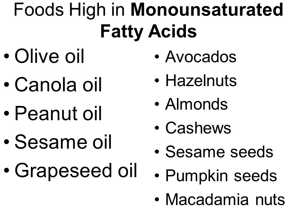 Foods High in Monounsaturated Fatty Acids Olive oil Canola oil Peanut oil Sesame oil Grapeseed oil Avocados Hazelnuts Almonds Cashews Sesame seeds Pumpkin seeds Macadamia nuts