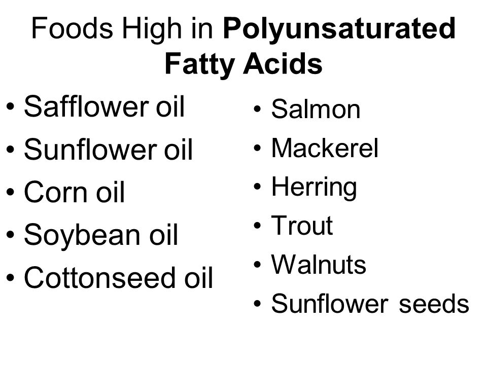 Foods High in Polyunsaturated Fatty Acids Safflower oil Sunflower oil Corn oil Soybean oil Cottonseed oil Salmon Mackerel Herring Trout Walnuts Sunflower seeds
