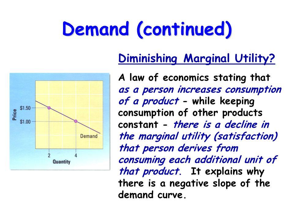 Demand (continued) Diminishing Marginal Utility.