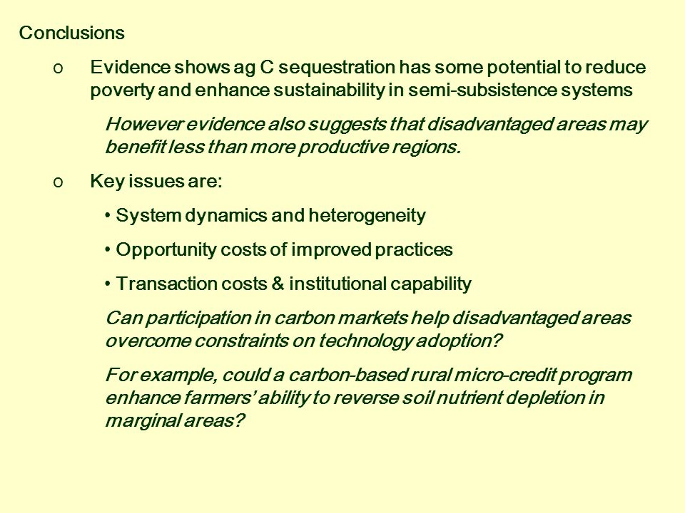 Conclusions oEvidence shows ag C sequestration has some potential to reduce poverty and enhance sustainability in semi-subsistence systems However evidence also suggests that disadvantaged areas may benefit less than more productive regions.