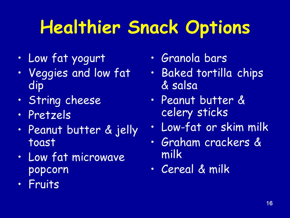 16 Healthier Snack Options Low fat yogurt Veggies and low fat dip String cheese Pretzels Peanut butter & jelly toast Low fat microwave popcorn Fruits Granola bars Baked tortilla chips & salsa Peanut butter & celery sticks Low-fat or skim milk Graham crackers & milk Cereal & milk