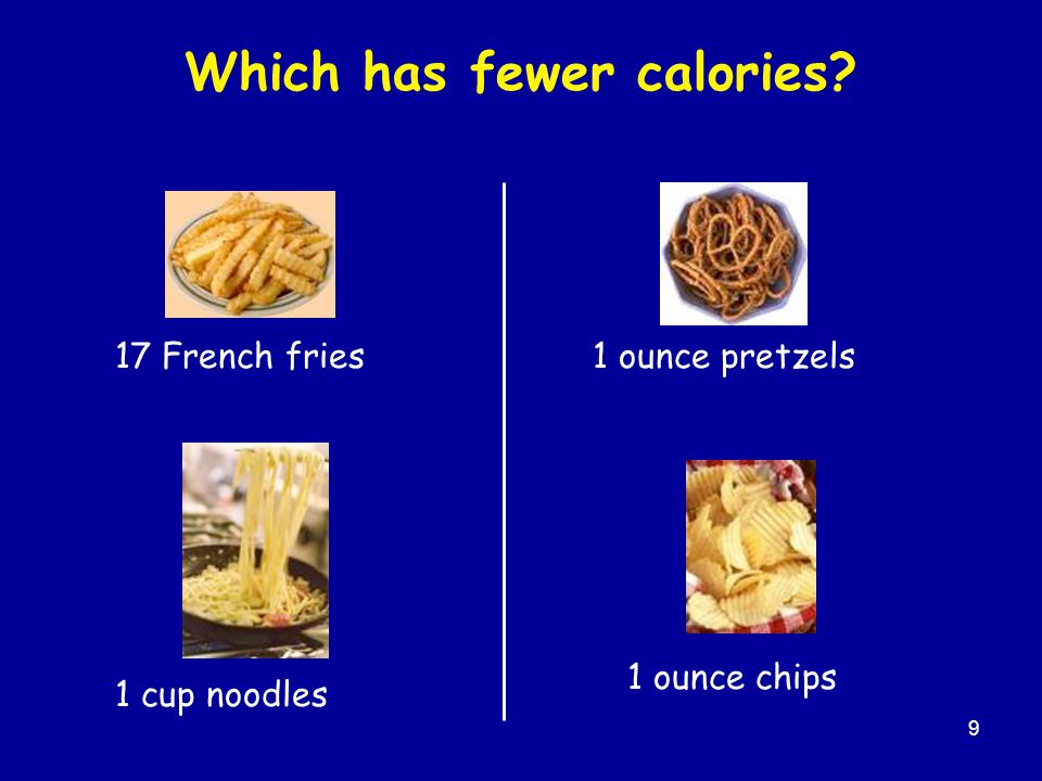 9 Which has fewer calories 17 French fries 1 cup noodles 1 ounce chips 1 ounce pretzels