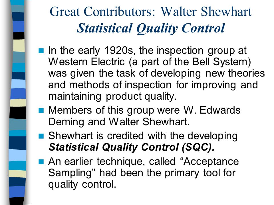 Great Contributors: Walter Shewhart Statistical Quality Control In the early 1920s, the inspection group at Western Electric (a part of the Bell System) was given the task of developing new theories and methods of inspection for improving and maintaining product quality.