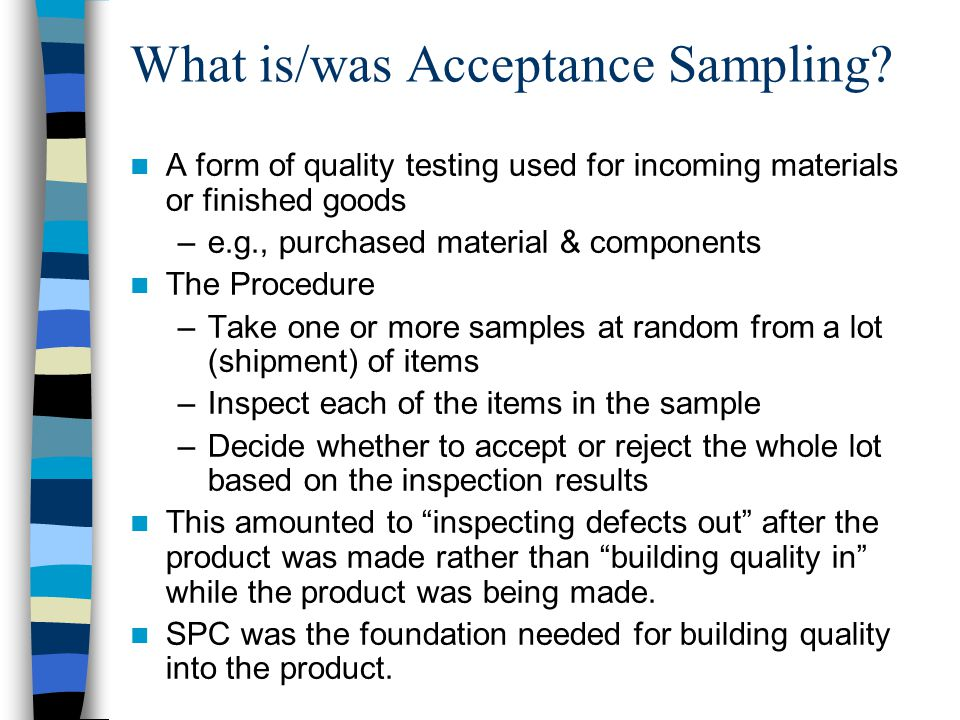 A form of quality testing used for incoming materials or finished goods –e.g., purchased material & components The Procedure –Take one or more samples at random from a lot (shipment) of items –Inspect each of the items in the sample –Decide whether to accept or reject the whole lot based on the inspection results This amounted to inspecting defects out after the product was made rather than building quality in while the product was being made.