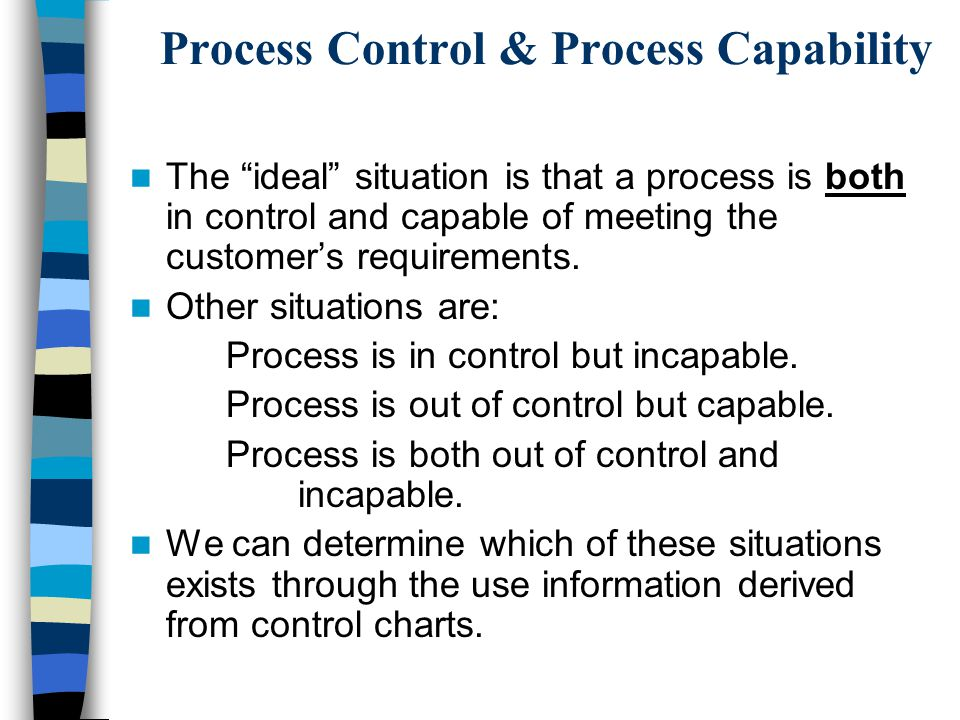 Process Control & Process Capability The ideal situation is that a process is both in control and capable of meeting the customer's requirements.