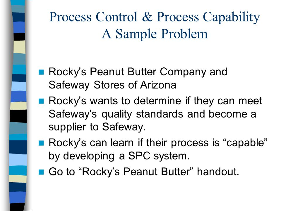 Process Control & Process Capability A Sample Problem Rocky's Peanut Butter Company and Safeway Stores of Arizona Rocky's wants to determine if they can meet Safeway's quality standards and become a supplier to Safeway.