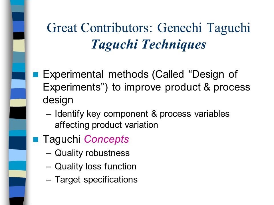 Great Contributors: Genechi Taguchi Taguchi Techniques Experimental methods (Called Design of Experiments ) to improve product & process design –Identify key component & process variables affecting product variation Taguchi Concepts –Quality robustness –Quality loss function –Target specifications